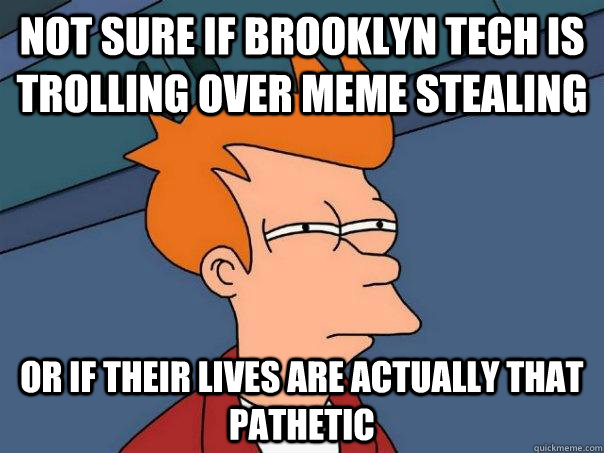 Not sure if brooklyn tech is trolling over meme stealing Or if their lives are actually that pathetic - Not sure if brooklyn tech is trolling over meme stealing Or if their lives are actually that pathetic  Futurama Fry