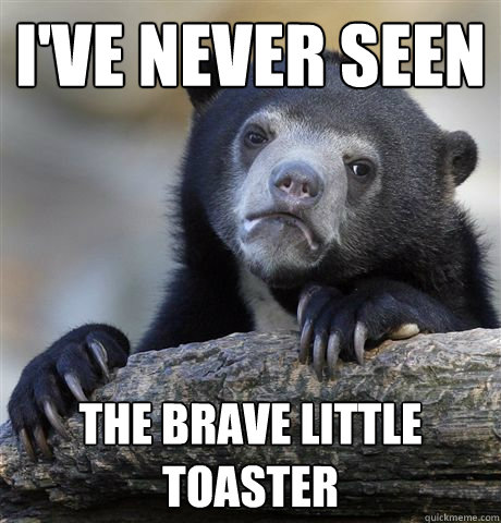 I've never seen  The Brave little toaster  - I've never seen  The Brave little toaster   confessionbear