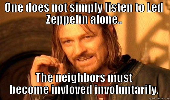 ONE DOES NOT SIMPLY LISTEN TO LED ZEPPELIN ALONE.. THE NEIGHBORS MUST BECOME INVLOVED INVOLUNTARILY. One Does Not Simply
