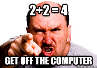 2+2 = 4  Get off the computer - 2+2 = 4  Get off the computer  Authoritarian Dad