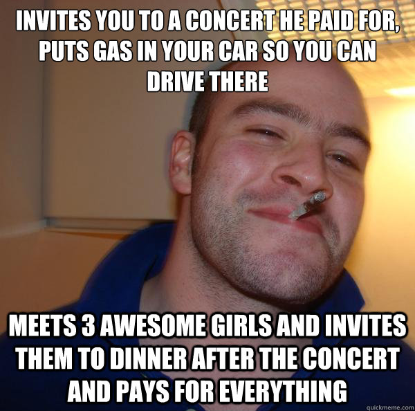 Invites you to a concert he paid for, puts gas in your car so you can drive there Meets 3 awesome girls and invites them to dinner after the concert and pays for everything - Invites you to a concert he paid for, puts gas in your car so you can drive there Meets 3 awesome girls and invites them to dinner after the concert and pays for everything  Misc