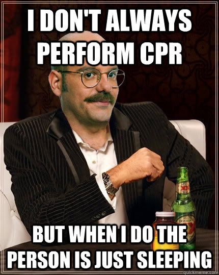 i don't always perform cpr but when i do the person is just sleeping