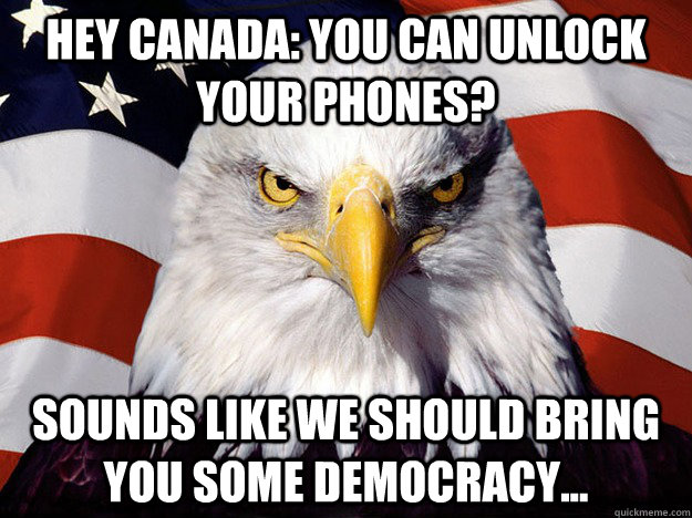 Hey Canada: You can unlock your phones? Sounds like we should bring you some democracy... - Hey Canada: You can unlock your phones? Sounds like we should bring you some democracy...  Evil American Eagle