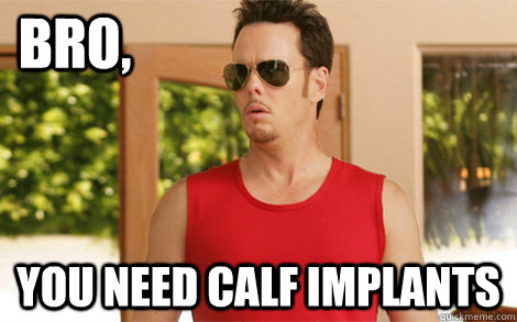 Bro, You need calf implants - Bro, You need calf implants  Misc