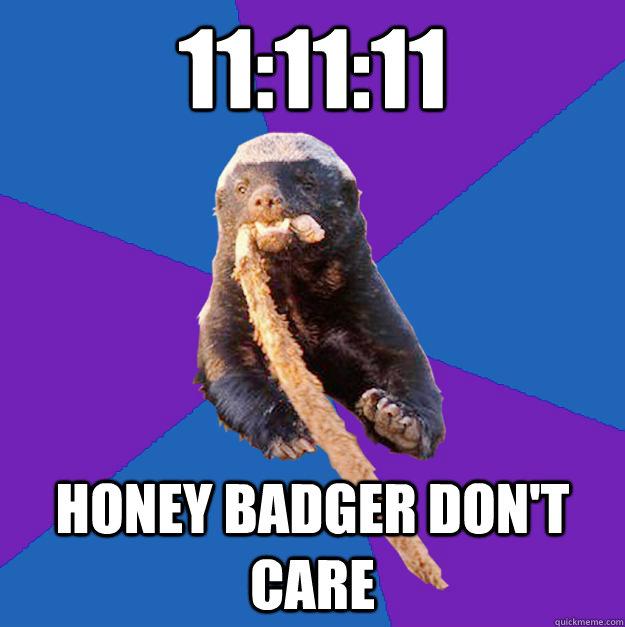 11:11:11 honey badger don't care