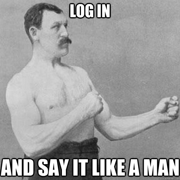Log in And say it like a man - Log in And say it like a man  overly manly man