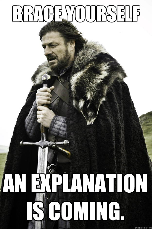 Brace yourself An explanation is coming. - Brace yourself An explanation is coming.  Winter is coming