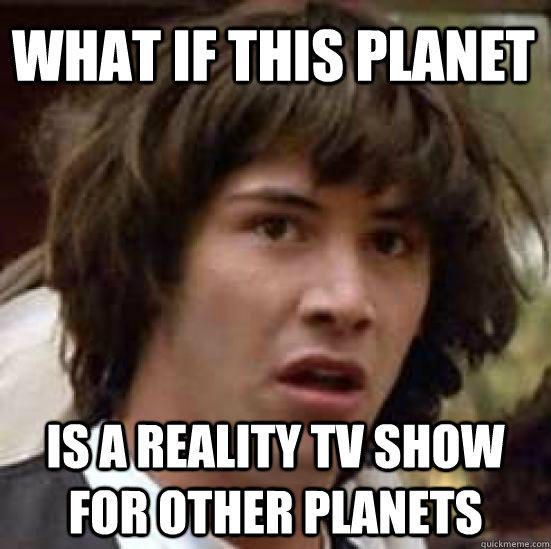 what if this planet is a reality tv show for other planets - what if this planet is a reality tv show for other planets  conspiracy keanu