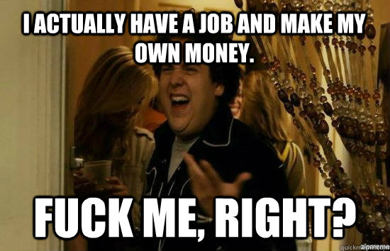 I actually have a job and make my own money. Fuck me, right? - I actually have a job and make my own money. Fuck me, right?  Misc