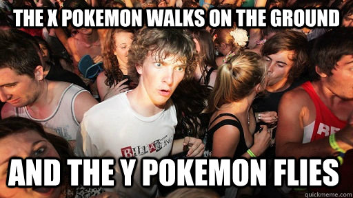 The X Pokemon walks on the ground And the y pokemon flies  - The X Pokemon walks on the ground And the y pokemon flies   Sudden Clarity Clarence