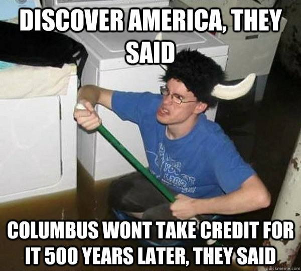 Discover america, they said Columbus wont take credit for it 500 years later, they said
