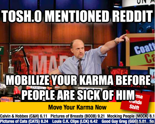 Tosh.0 mentioned reddit mobilize your karma before people are sick of him - Tosh.0 mentioned reddit mobilize your karma before people are sick of him  Mad Karma with Jim Cramer