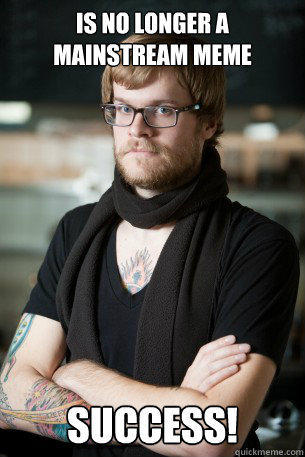 Is no longer a mainstream meme Success!  Hipster Barista