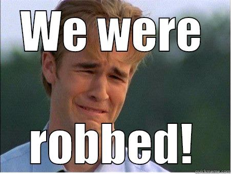 We were robbed - WE WERE ROBBED! 1990s Problems