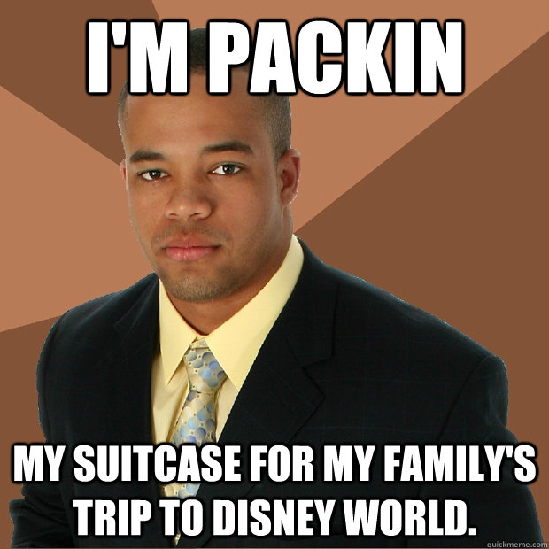 I'm packin my suitcase for my family's trip to Disney World. - I'm packin my suitcase for my family's trip to Disney World.  Successful Black Man