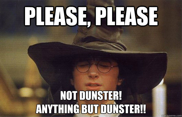 Please, please NOT DUNSTER! ANything BUT DUnster!!