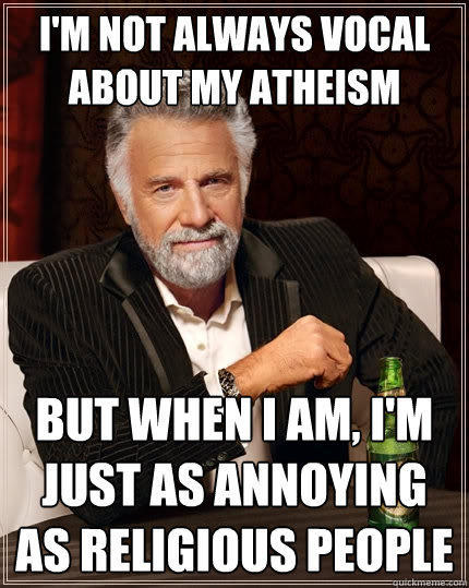 I'm not always vocal about my atheism but when I am, I'm just as annoying as religious people - I'm not always vocal about my atheism but when I am, I'm just as annoying as religious people  The Most Interesting Man In The World