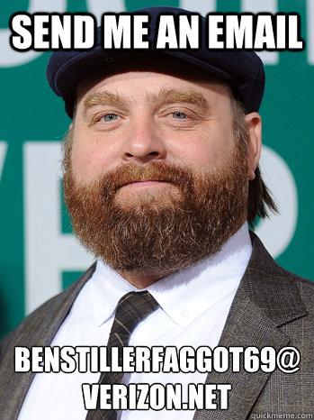 Send me an email benstillerfaggot69@ verizon.net - Send me an email benstillerfaggot69@ verizon.net  zach galifianakis email