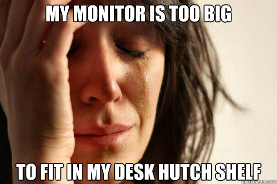 My monitor is too big to fit in my desk hutch shelf - My monitor is too big to fit in my desk hutch shelf  First World Problems
