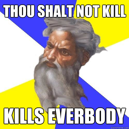 thou shalt not kill kills everbody - thou shalt not kill kills everbody  Advice God