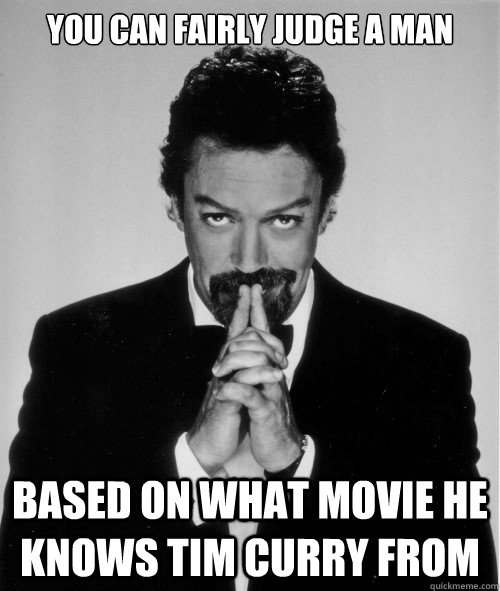 You can fairly judge a man Based on what movie he knows Tim Curry from   Tim Curry judge of a man