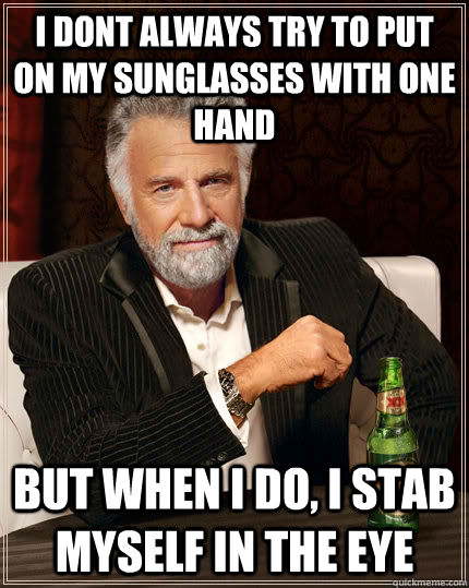 i dont always try to put on my sunglasses with one hand but when i do, i stab myself in the eye - i dont always try to put on my sunglasses with one hand but when i do, i stab myself in the eye  The Most Interesting Man In The World