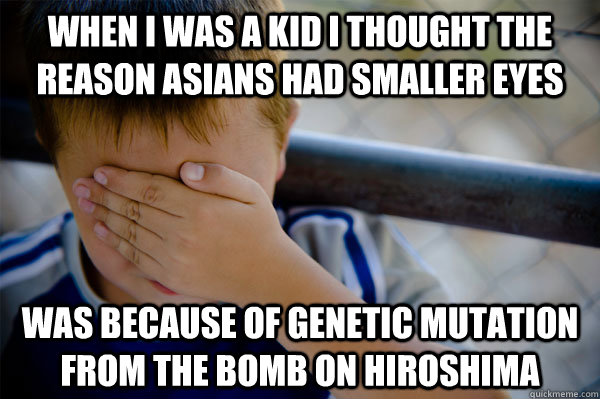 When I was a kid I thought the reason asians had smaller eyes Was because of genetic mutation from the bomb on Hiroshima - When I was a kid I thought the reason asians had smaller eyes Was because of genetic mutation from the bomb on Hiroshima  Misc