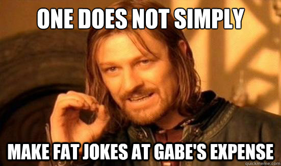 One Does Not Simply Make fat jokes at Gabe's expense - One Does Not Simply Make fat jokes at Gabe's expense  Boromir