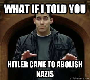 What if I told you Hitler came to abolish nazis - What if I told you Hitler came to abolish nazis  Scumbag Jefferson Bethke