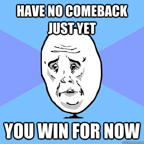 c39bf9fe3ec0782a06e10296f9b2ff5d82fbe923738254a901071aa01daf7ae7 have no comeback just yet you win for now okay guy quickmeme