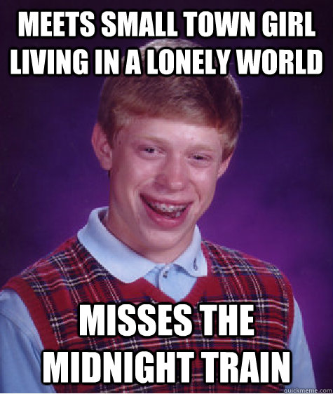 Meets small town girl living in a lonely world misses the midnight train - Meets small town girl living in a lonely world misses the midnight train  Bad Luck Brian