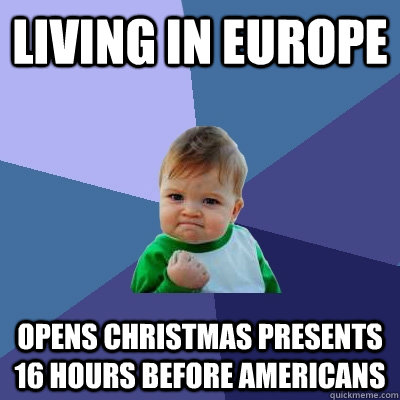 Living in europe opens christmas presents 16 hours before americans - Living in europe opens christmas presents 16 hours before americans  Success Kid