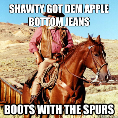 Shawty got dem apple bottom jeans boots with the spurs - Hip ...
