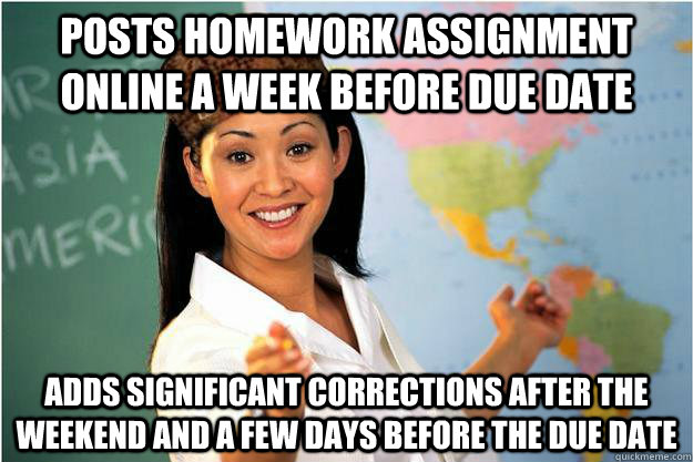 Posts homework assignment online a week before due date Adds significant corrections after the weekend and a few days before the due date - Posts homework assignment online a week before due date Adds significant corrections after the weekend and a few days before the due date  Scumbag Teacher
