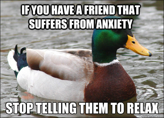 If you have a friend that suffers from anxiety STOP TELLING THEM TO RELAX - If you have a friend that suffers from anxiety STOP TELLING THEM TO RELAX  Actual Advice Mallard