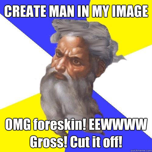CREATE MAN IN MY IMAGE OMG foreskin! EEWWWW Gross! Cut it off! - CREATE MAN IN MY IMAGE OMG foreskin! EEWWWW Gross! Cut it off!  Advice God