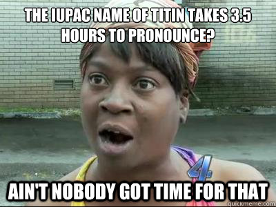The IUPAC name of Titin takes 3.5 hours to pronounce? AIN'T NOBODY GOT TIME FOR THAT - The IUPAC name of Titin takes 3.5 hours to pronounce? AIN'T NOBODY GOT TIME FOR THAT  Misc