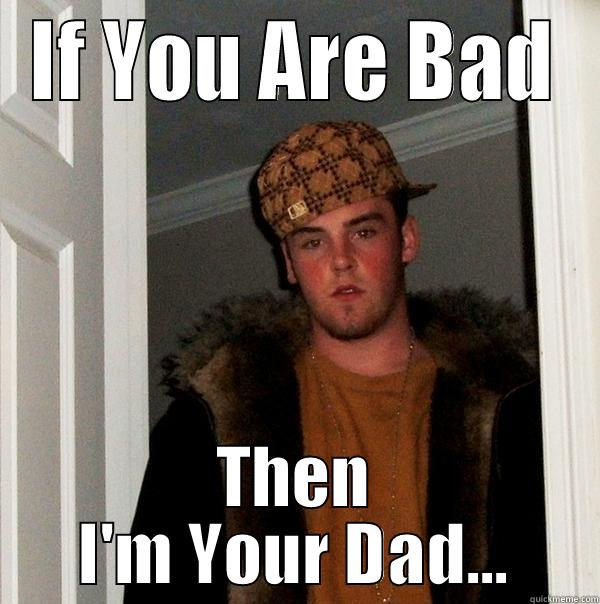 IF YOU ARE BAD THEN I'M YOUR DAD... Scumbag Steve