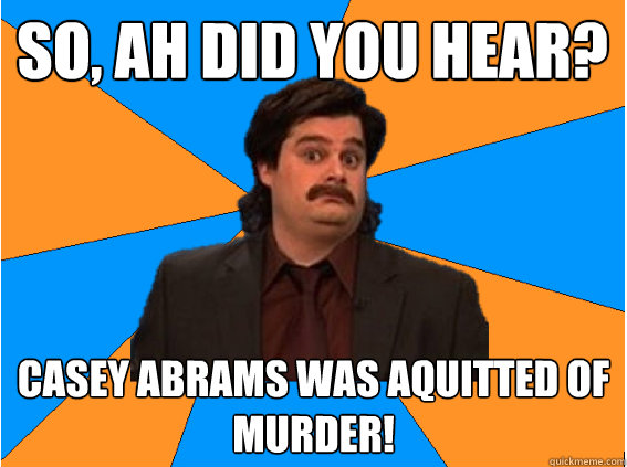 So, ah did you hear? casey abrams was aquitted of murder!