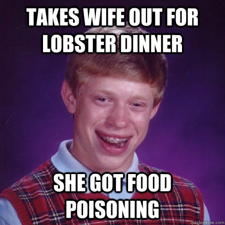 takes wife out for lobster dinner She got food poisoning - takes wife out for lobster dinner She got food poisoning  BadLuck Brian