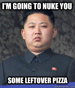 I'm going to nuke you some leftover pizza - I'm going to nuke you some leftover pizza  Fat Kim Jong-Un