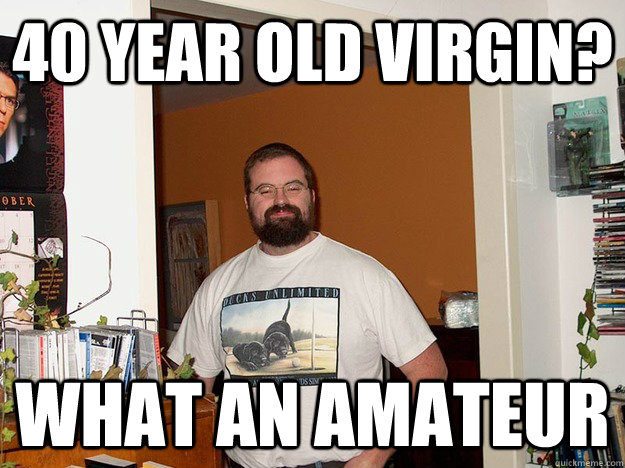 40 year old virgin? What an amateur - 40 year old virgin? What an amateur  Forever Alone Fred