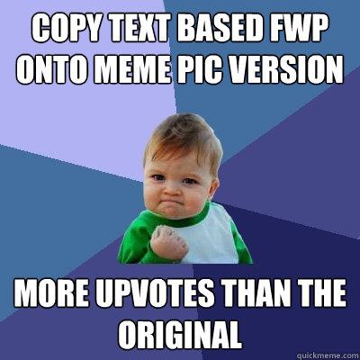 copy text based FWP onto meme pic version more upvotes than the original  Success Kid