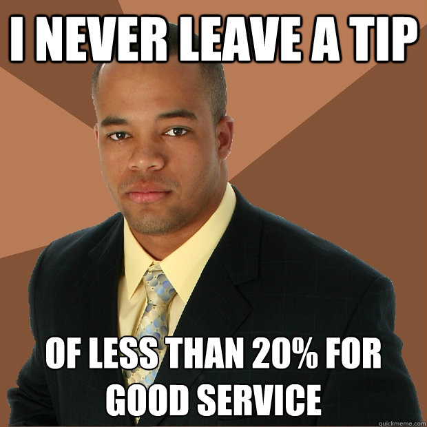 I never leave a tip of less than 20% for good service - I never leave a tip of less than 20% for good service  Successful Black Man