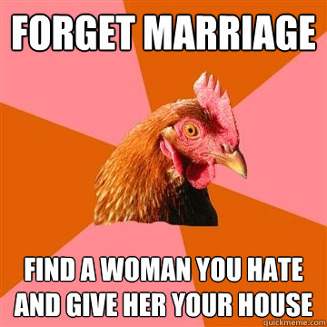 Forget Marriage Find a woman you hate and give her your house - Forget Marriage Find a woman you hate and give her your house  Anti-Joke Chicken