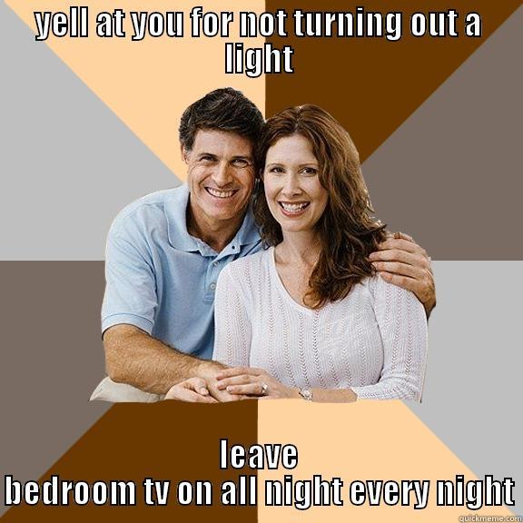YELL AT YOU FOR NOT TURNING OUT A LIGHT LEAVE BEDROOM TV ON ALL NIGHT EVERY NIGHT Scumbag Parents