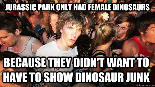 Jurassic park only had female dinosaurs Because they didn't want to have to show dinosaur junk - Jurassic park only had female dinosaurs Because they didn't want to have to show dinosaur junk  Sudden Clarity Clarence