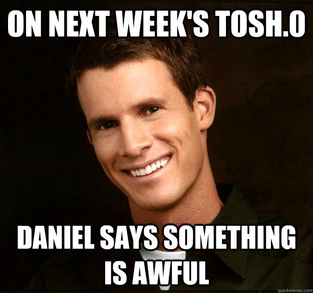on next week's tosh.0 daniel says something is awful - on next week's tosh.0 daniel says something is awful  Daniel Tosh