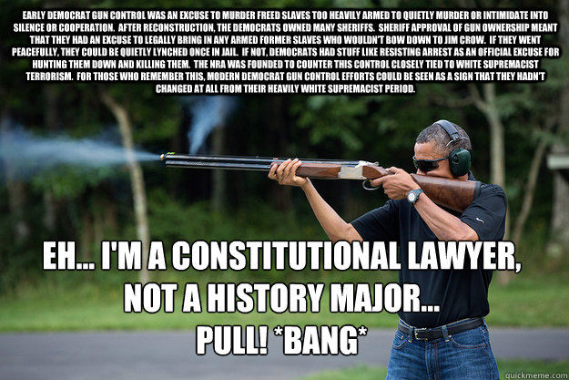 Early Democrat gun control was an excuse to murder freed slaves too heavily armed to quietly murder or intimidate into silence or cooperation.  After reconstruction, the Democrats owned many Sheriffs.  Sheriff approval of gun ownership meant that they had - Early Democrat gun control was an excuse to murder freed slaves too heavily armed to quietly murder or intimidate into silence or cooperation.  After reconstruction, the Democrats owned many Sheriffs.  Sheriff approval of gun ownership meant that they had  Obamas Got A Gun