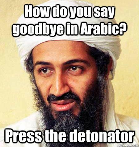 How do you say goodbye in Arabic? Press the detonator  osama bombs